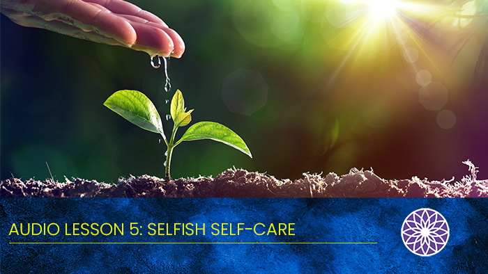 Free Yourself Audio Lesson 5: Selfish Self-Care