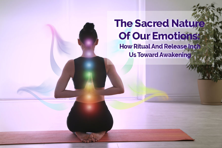 The Sacred Nature of Our Emotions Through Ritual and Release